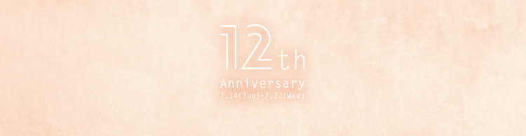 12th Anniversary 7.14(Tue)-7.22(Wed)